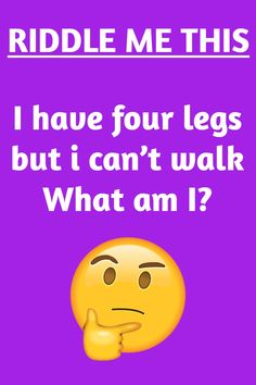 Riddle me this: I have four legs, but i can't walk.What am I?