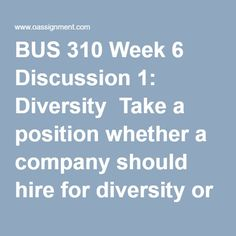BUS 310 Week 6 Discussion 1: Diversity  Take a position whether a company should hire for diversity or the best qualified individual. Explain your rationale. Determine how your current (or future) place of work could benefit from the same type of diverse workforce.  BUS 310 Week 6 Discussion 2: Compensation and Benefits  During the economic downturn that started in 2008, many companies cut employee benefits and compensation as a measure in preventing layoffs. As companies regain their…