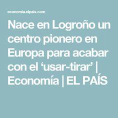 Nace en Logroño un centro pionero en Europa para acabar con el 'usar-tirar' | Economía | EL PAÍS