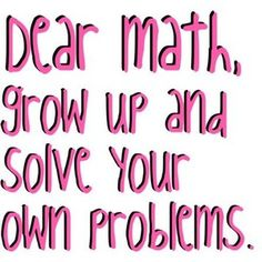 Dear Math, Grow up and solve or own problems.