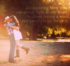 It's amazing how you can speak right to my heart. Without saying a word, you can light up the dark