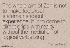 Thomas Merton: The whole aim of Zen is not to make foolproof statements about experience, but to come to direct grips with reality without the mediation of logical verbalizing. experience, reality. Meetville Quotes