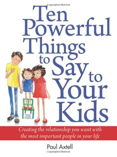 Ten Powerful Things to Say to Your Kids by Paul Axtell and Jane Elizabeth Barr: Creating the relationship you want with the most important people in your life. #Parenting