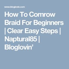 How To Cornrow Braid For Beginners | Clear Easy Steps | Naptural85 | Bloglovin'