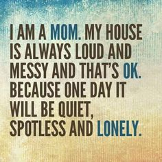 I am a mom. My house is always loud and messy and that's okay. Because one d - Quotes For Single Mom - Ideas of Quotes For Single Mom - I am a mom. My house is always loud and messy and that's okay. Because one day it will be quiet spotless and lonely. Mommy Quotes, Family Quotes, Me Quotes, Funny Quotes, Being A Parent Quotes, House Quotes, Daughter Quotes, Great Quotes, Quotes To Live By