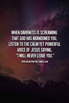 """When darkness is screaming that God has abandoned you, listen to the calm yet powerful voice of Jesus saying """"I will never leave you""""."""