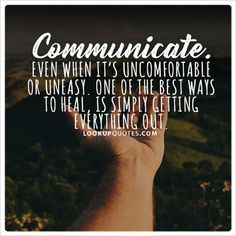 #Communicate. Even when it's uncomfortable or uneasy. One of the best ways to heal, is simply getting everything out. #quotes