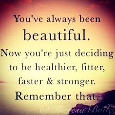 You've always been beautiful.  Now you're just deciding to be healthier, fitter, faster & stronger.  Remember that!