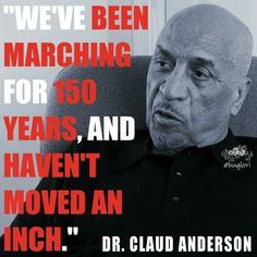 """""""We've been marching for 150 years, and haven't moved an inch."""" Quote by Dr. Claud Anderson/@lorih @huglori"""