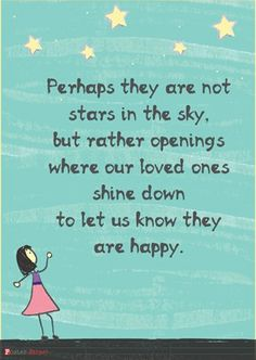 Perhaps they are not stars in the sky, but rather openings where our loved ones shine down to let us know they are happy. :)