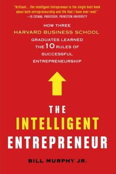 The Intelligent Entrepreneur: How Three Harvard Business School Graduates Learned the 10 Rules of Successful Entrepreneurship by Bill Murphy