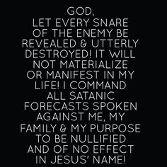 I am praying for you No weapon formed against you will prosper! The enemy will not have an upper hand or be advantaged over you! Let every plot and plan being incubated in demonic wombs be revealed and abolished in the name of Jesus! Jesus Prayer, Prayer Scriptures, Bible Prayers, Faith Prayer, Prayer Quotes, Jesus Christ, Deliverance Prayers, Bible Verses, Angel Prayers