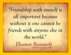 Thoughtful Friendship Quotes – Friendship with oneself is all important because without it one cannot be friends with anyone else in the world. - Inspirational Quotes about Life, Love, happiness, Kindness, positive attitude, positive thoughts, inspirational pictures quotes about life, happiness Very Best Quotes . com