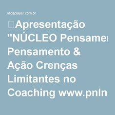 """⚡Apresentação """"NÚCLEO Pensamento & Ação Crenças Limitantes no Coaching www.pnlnucleo.com.br NÚCLEO Pensamento & Ação Programação Neurolingüística A Paixão De Fazer Acontecer."""""""