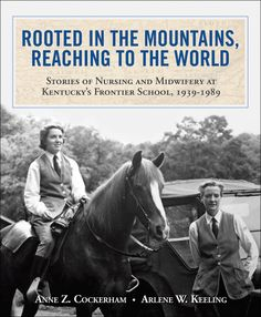 """Rooted in the Mountains, Reaching to the World: Stories of Nursing and Midwifery at Kentucky's Frontier School, 1939-1989. By Anne Cockerham and Arlene Keeling. A 2012 """"Book of the Year"""" by the American Journal of Nursing (AJN). In this coffee-table volume, graduates of the Frontier Nursing University provide a fascinating glimpse into the otherwise undocumented history of nurse-midwifery in the 20th century. Hardcover, 9 x 11, 160 pages."""