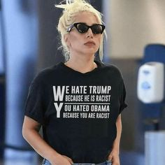 "In this image Lady Gaga appears to be wearing a shirt with the words, ""We Hate Trump Because He Is Racist You Hate Obama Because You Are Racist."" Note that this image has likely been photoshopped, Lady Gaga, Citations Photo, Faith In Humanity, Human Rights, Equality, T Shirts For Women, Mens Tops, How To Wear, Clothes"
