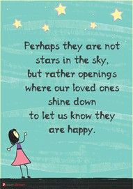 Perhaps they are not stars in the sky but rather openings where our loved ones shine down to let us know they are happy.   --- estas feliz. nada mas importa ma.