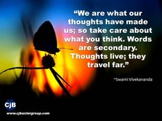 """We are what our thoughts have made us; so take care about what you think. Words are secondary. Thoughts live; they travel far.""   ~Swami Vivekananda"
