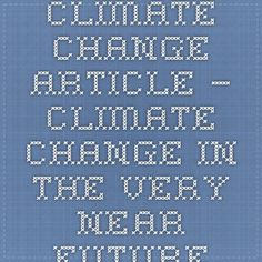Climate Change Article — Climate Change in the Very Near Future Climate Change Articles, Near Future, Global Warming, Change Me