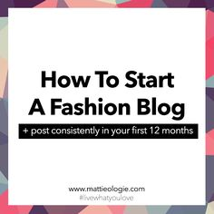 How To Start A Fashion Blog + Post Consistently In Your First 12 Months