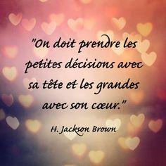 """""""On doit prendre les petites décisions avec sa tête et les grandes avec son cœur.""""  H. Jackson Brown"""