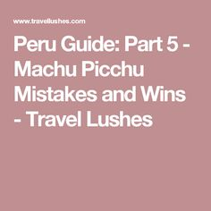 Peru Guide: Part 5 - Machu Picchu Mistakes and Wins - Travel Lushes