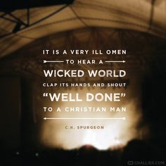 """It is a very ill omen to hear a wicked world clap its hands and shout 'Well done' to a Christian man."" (C.H. Spurgeon)"