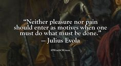 """Neither pleasure nor pain should enter as motives when one must do what must be done."" — Julius Evola"