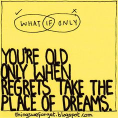 Things We Forget: #804: you're old only when regrets take the place ...