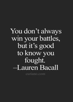 """""""You don't always win your battles, but it's good to know you fought."""" - ..."""