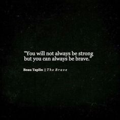 You will not always be strong but you can always be brave