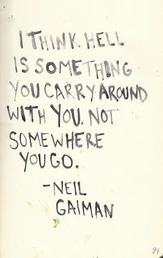 """quote on Hell by Neil Gaiman """"i think hell is something you carry around with you. not somewhere you go""""quote on Hell by Neil Gaiman """"i think hell is something you carry around with you. Pretty Words, Beautiful Words, Cool Words, Great Quotes, Quotes To Live By, Inspirational Quotes, Change Quotes, Words Quotes, Me Quotes"""
