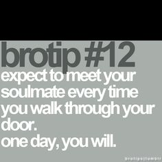 expect to meet your soulmate every time  you walk through your door. one day, you will.