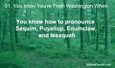 Hahahahaha :D Born in Enumclaw, grew up in Puyallup...so close to home! One time oprah said pweeallup on her show, I was so sad.