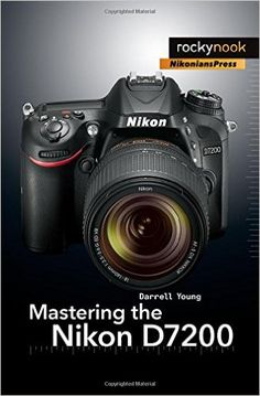 Mastering the Nikon D7200: Darrell Young: 9781937538743: Amazon.com: Books