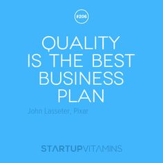 Quality is the best business plan. - John Lasseter, Pixar Chief Creative Officer