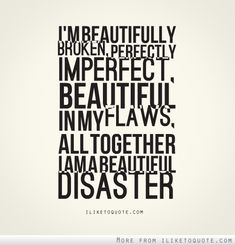 I'm beautifully broken, perfectly imperfect, beautiful in my flaws. All together, I am a beautiful disaster.