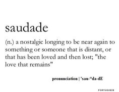 Saudade~is a Portuguese and Galician word that has no direct translation in English. It describes a deep emotional state of nostalgic or profound melancholic longing for an absent something or someone that one loves. Moreover, it often carries a repressed knowledge that the object of longing may never return.[2] A stronger form of saudade may be felt towards people and things whose whereabouts are unknown, such as a lost lover, or a family member who has gone missing.