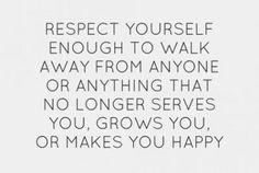 Respect yourseld enough to walk away from anyone or anything that no longer serves you, grows you or makes you happy