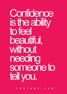 Confidence is the ability to feel beautiful, without needing someone to tell you!