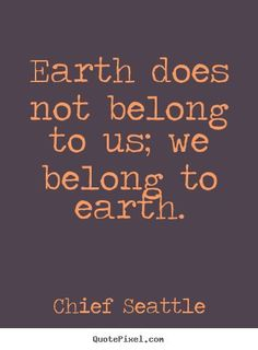 Chief Seattle picture quotes - Earth does not belong to us; we belong to earth. - Trend Being Fooled Quotes 2019 Top Quotes, Best Quotes, Life Quotes, Life Sayings, Recycling Quotes, Seattle Pictures, Chief Seattle, Trust, Nature Quotes