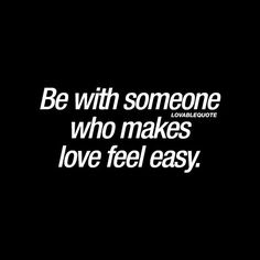 """""""Be with someone who makes love feel easy."""" #love #relationship #quote"""