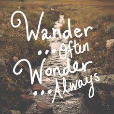 Wander... Often.  Wonder... Always.