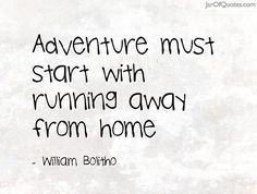 Adventure must start with running away from home -William Bolitho
