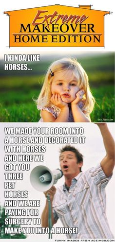 *Extreme Makeover Home Edition. This is so funny it made me laugh so hard cause it's true. Haha lol