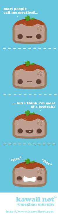 Kawaii Not, is a fun comic that takes every day objects makes them cute and them makes them say things that will melt your mind just a little bit. Here is a mild strip: Meatloaf.