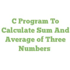 C Program To Calculate Sum And Average of Three Numbers