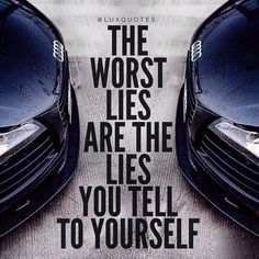 The worst lies are the lies you tell to yourself