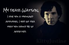 My dear Watson, I owe you a thousand apologies. I had no idea that you would be so affected.