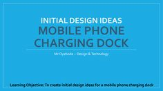 The Big Picture: Students will create initial design ideas for a mobile phone charging dock on an A3 sheet. Success Criteria: Clear and creative design  in pencil with lots of detail  Excellent ren…